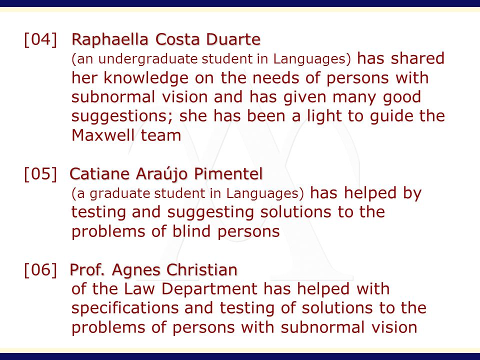 Raphaella Costa Duarte [04] Raphaella Costa Duarte (an undergraduate student in Languages) has shared her knowledge on the needs of persons with subnormal vision and has given many good suggestions; she has been a light to guide the Maxwell team Catiane Araújo Pimentel [05] Catiane Araújo Pimentel (a graduate student in Languages) has helped by testing and suggesting solutions to the problems of blind persons Prof.