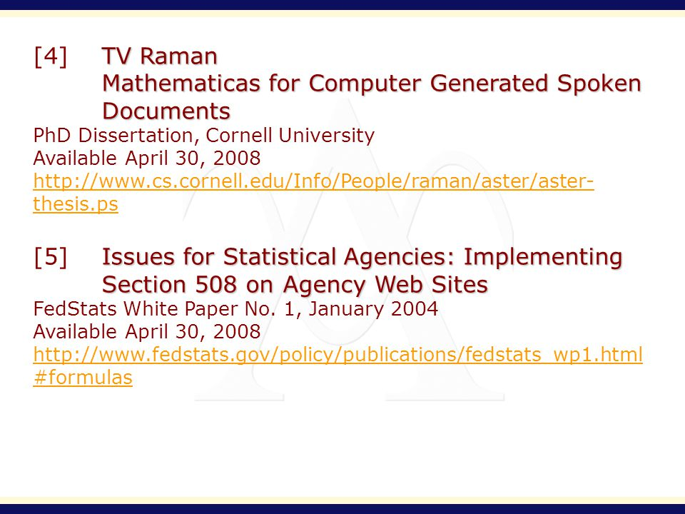 TV Raman [4]TV Raman Mathematicas for Computer Generated Spoken Documents PhD Dissertation, Cornell University Available April 30, 2008 http://www.cs.cornell.edu/Info/People/raman/aster/aster- thesis.ps Issues for Statistical Agencies: Implementing Section 508 on Agency Web Sites [5]Issues for Statistical Agencies: Implementing Section 508 on Agency Web Sites FedStats White Paper No.