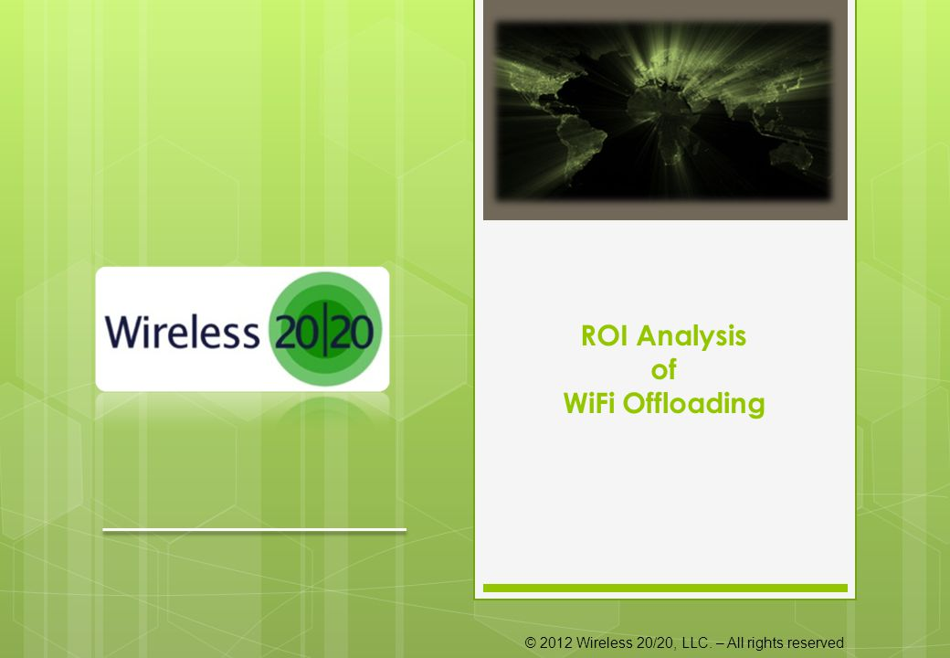 © 2012 Wireless 20/20, LLC. – All rights reserved ROI Analysis of WiFi Offloading