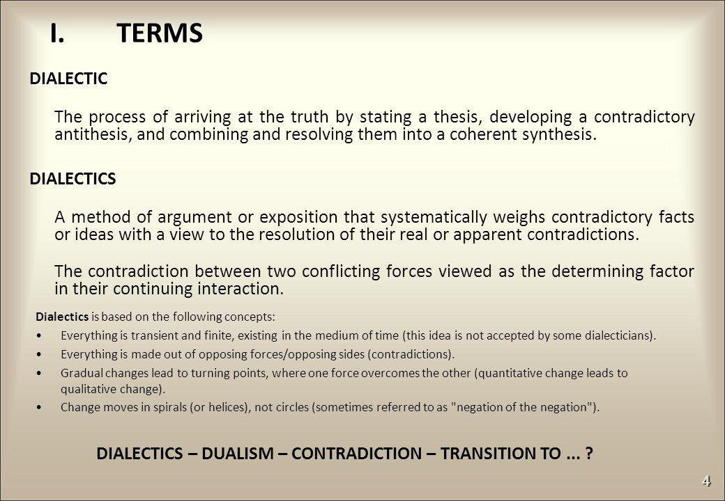 DIALECTIC The process of arriving at the truth by stating a thesis, developing a contradictory antithesis, and combining and resolving them into a coh
