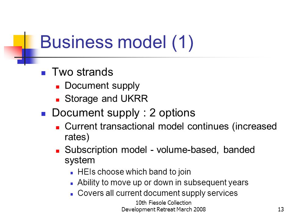 10th Fiesole Collection Development Retreat March 200813 Business model (1) Two strands Document supply Storage and UKRR Document supply : 2 options C
