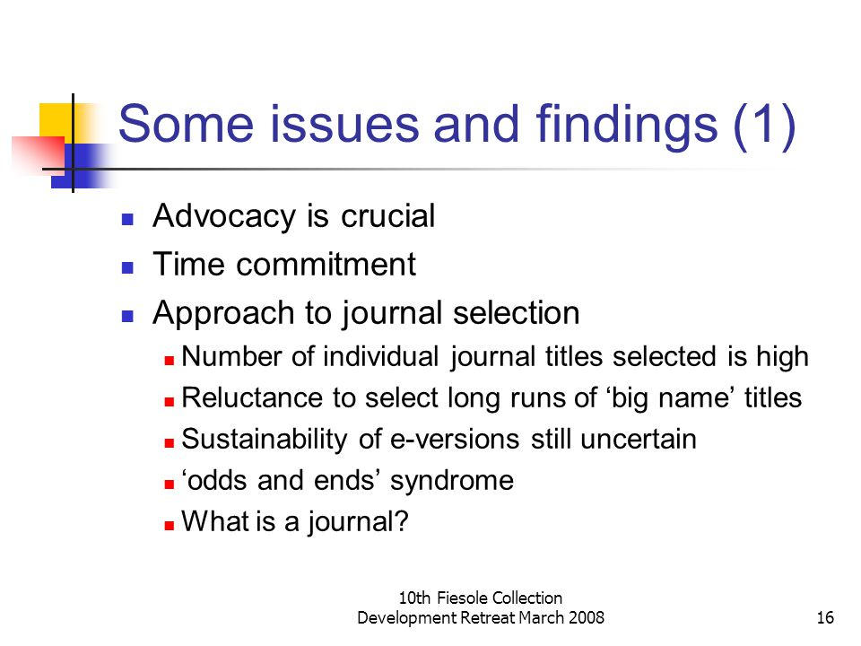 10th Fiesole Collection Development Retreat March 200816 Some issues and findings (1) Advocacy is crucial Time commitment Approach to journal selection Number of individual journal titles selected is high Reluctance to select long runs of big name titles Sustainability of e-versions still uncertain odds and ends syndrome What is a journal