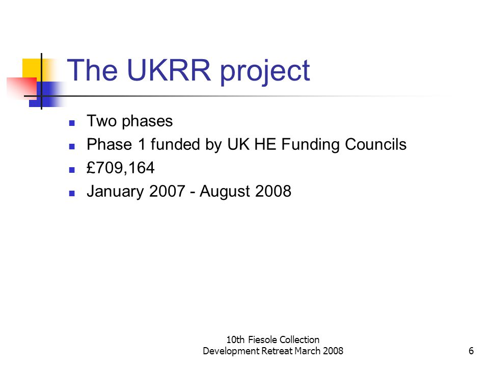 10th Fiesole Collection Development Retreat March 20086 The UKRR project Two phases Phase 1 funded by UK HE Funding Councils £709,164 January 2007 - A