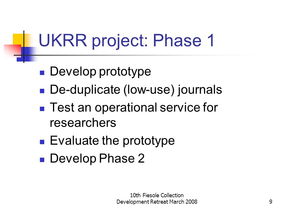 10th Fiesole Collection Development Retreat March 20089 UKRR project: Phase 1 Develop prototype De-duplicate (low-use) journals Test an operational service for researchers Evaluate the prototype Develop Phase 2