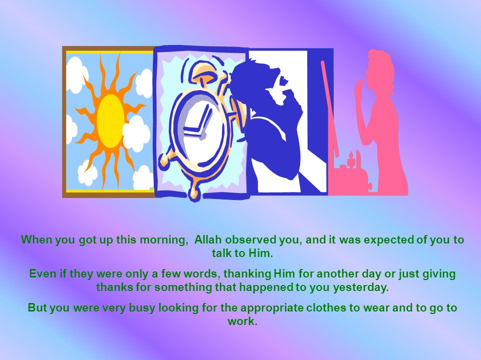 When you got up this morning, Allah observed you, and it was expected of you to talk to Him.