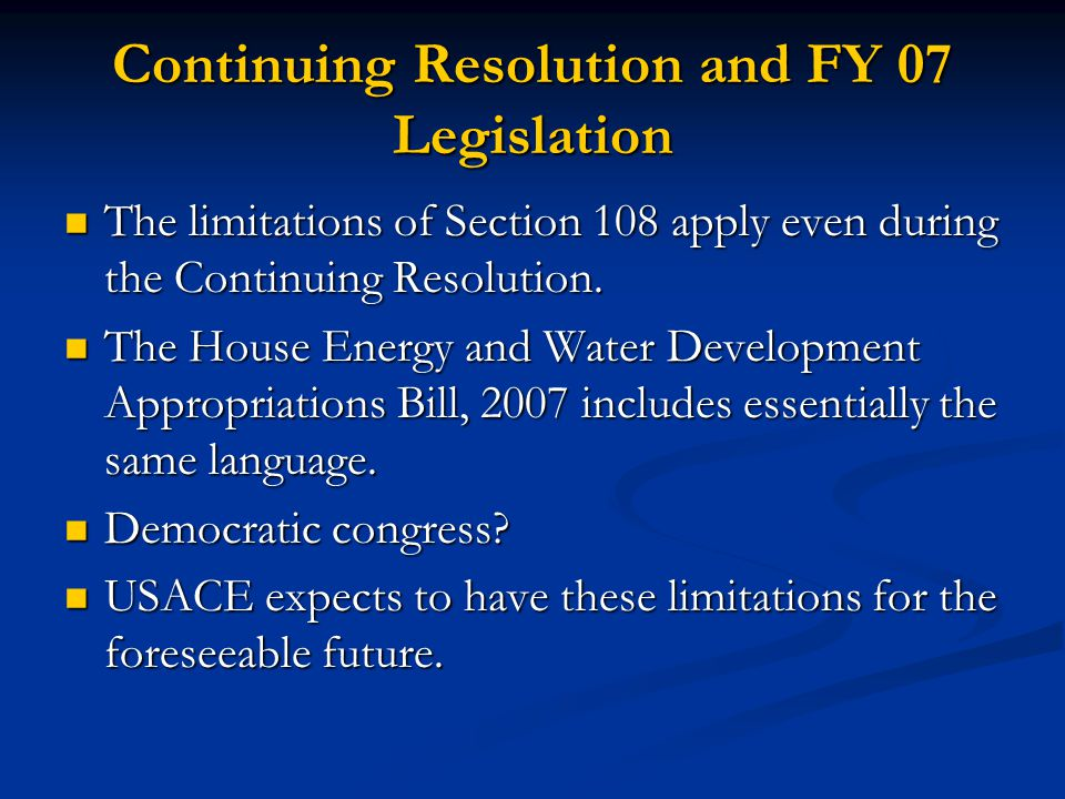 Continuing Resolution and FY 07 Legislation The limitations of Section 108 apply even during the Continuing Resolution. The limitations of Section 108