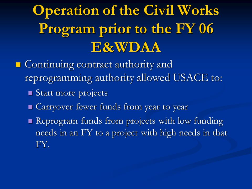 Operation of the Civil Works Program prior to the FY 06 E&WDAA Continuing contract authority and reprogramming authority allowed USACE to: Continuing