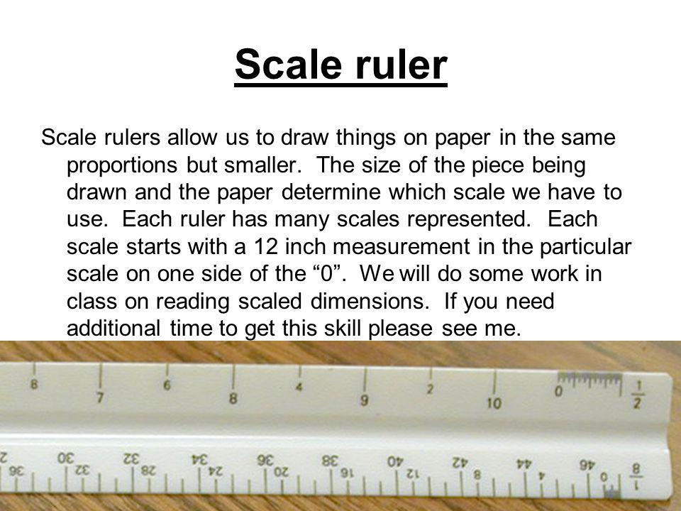 Scale ruler Scale rulers allow us to draw things on paper in the same proportions but smaller.