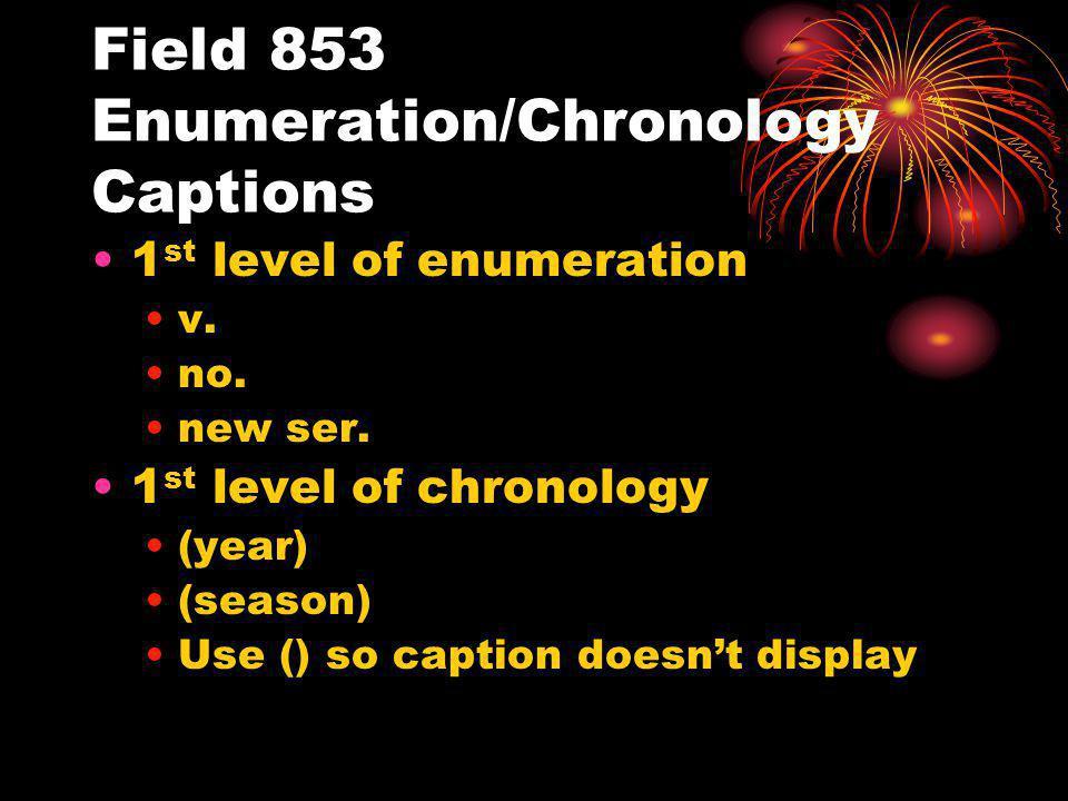 Field 853 Enumeration/Chronology Captions 1 st level of enumeration v. no. new ser. 1 st level of chronology (year) (season) Use () so caption doesnt