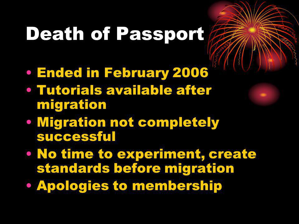 Death of Passport Ended in February 2006 Tutorials available after migration Migration not completely successful No time to experiment, create standards before migration Apologies to membership