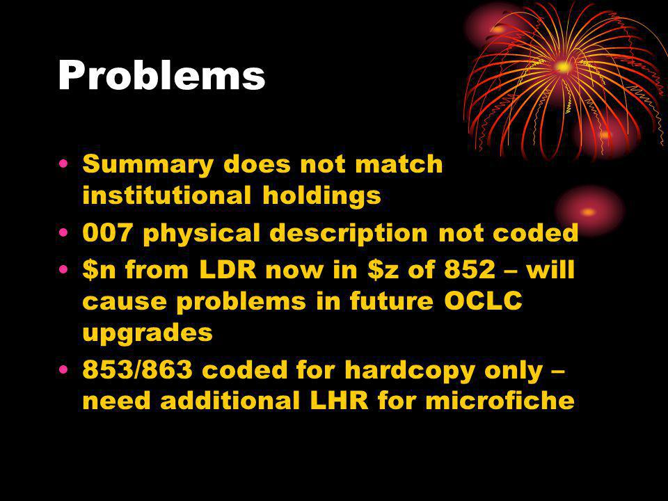 Problems Summary does not match institutional holdings 007 physical description not coded $n from LDR now in $z of 852 – will cause problems in future OCLC upgrades 853/863 coded for hardcopy only – need additional LHR for microfiche