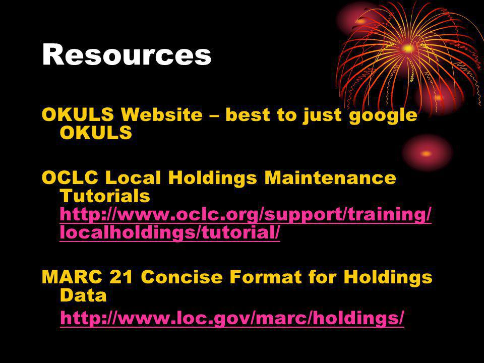 Resources OKULS Website – best to just google OKULS OCLC Local Holdings Maintenance Tutorials http://www.oclc.org/support/training/ localholdings/tutorial/ http://www.oclc.org/support/training/ localholdings/tutorial/ MARC 21 Concise Format for Holdings Data http://www.loc.gov/marc/holdings/