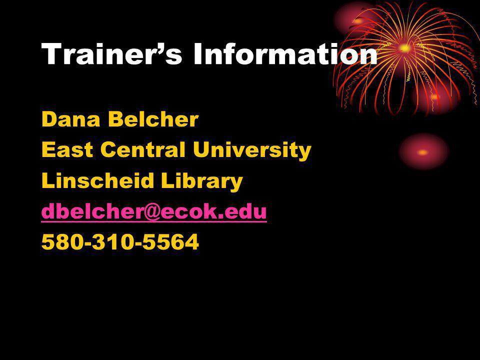 Trainers Information Dana Belcher East Central University Linscheid Library dbelcher@ecok.edu 580-310-5564