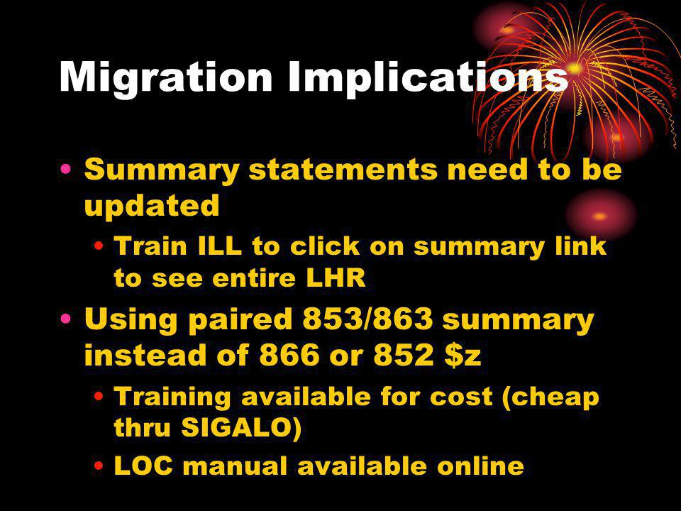 Migration Implications Summary statements need to be updated Train ILL to click on summary link to see entire LHR Using paired 853/863 summary instead of 866 or 852 $z Training available for cost (cheap thru SIGALO) LOC manual available online