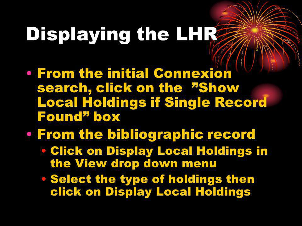 Displaying the LHR From the initial Connexion search, click on the Show Local Holdings if Single Record Found box From the bibliographic record Click on Display Local Holdings in the View drop down menu Select the type of holdings then click on Display Local Holdings