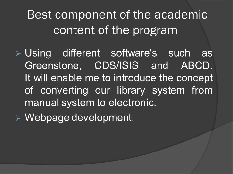 Best component of the academic content of the program Using different software's such as Greenstone, CDS/ISIS and ABCD. It will enable me to introduce