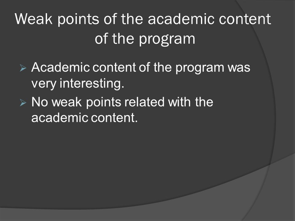 Weak points of the academic content of the program Academic content of the program was very interesting. No weak points related with the academic cont
