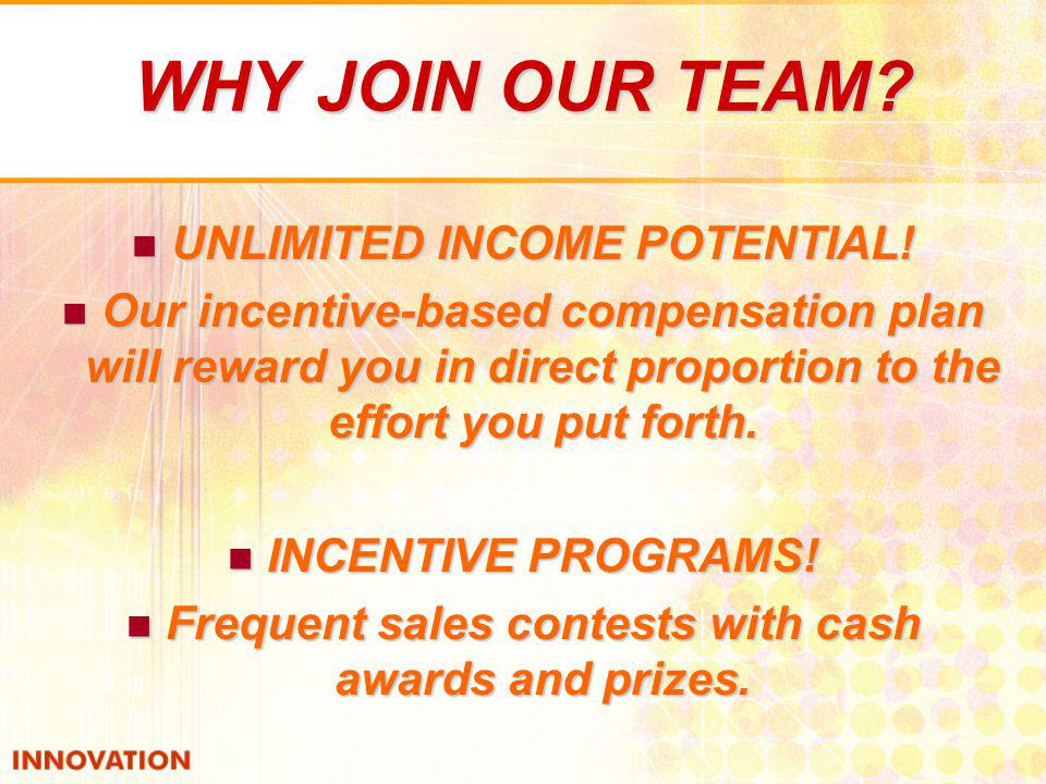 WHY JOIN OUR TEAM? UNLIMITED INCOME POTENTIAL! UNLIMITED INCOME POTENTIAL! Our incentive-based compensation plan will reward you in direct proportion
