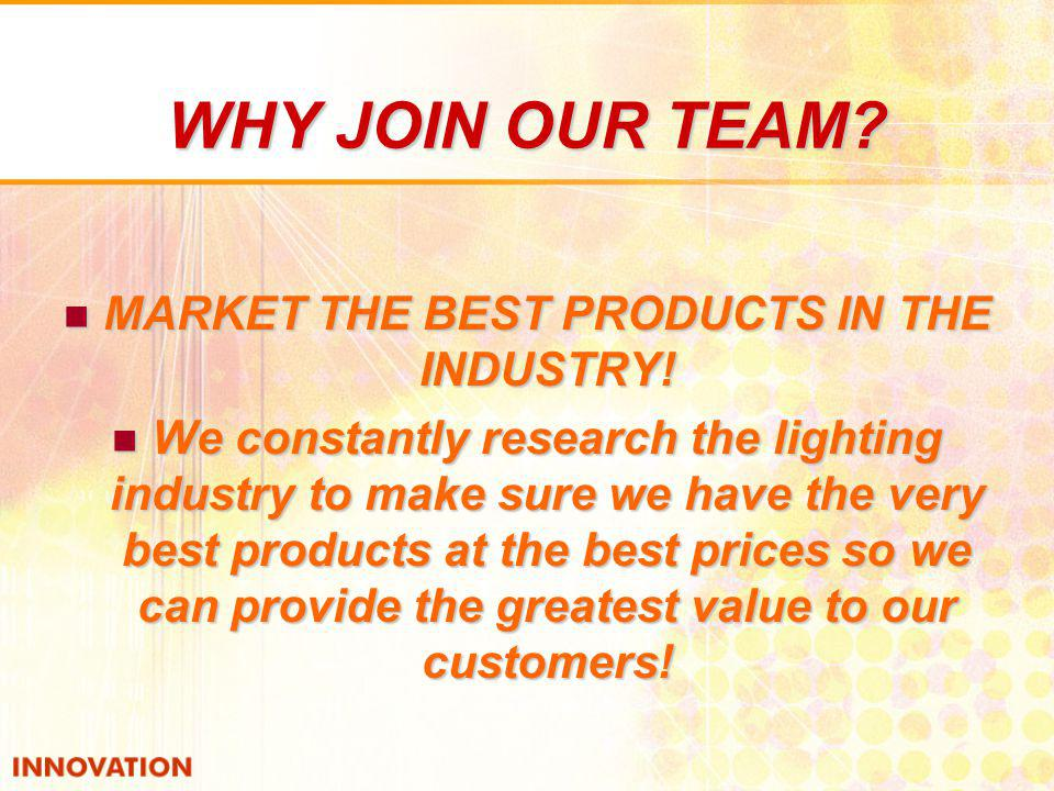 WHY JOIN OUR TEAM? MARKET THE BEST PRODUCTS IN THE INDUSTRY! MARKET THE BEST PRODUCTS IN THE INDUSTRY! We constantly research the lighting industry to