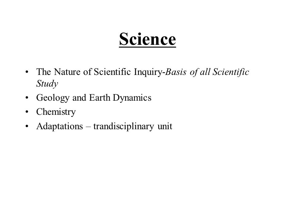 Science The Nature of Scientific Inquiry-Basis of all Scientific Study Geology and Earth Dynamics Chemistry Adaptations – trandisciplinary unit