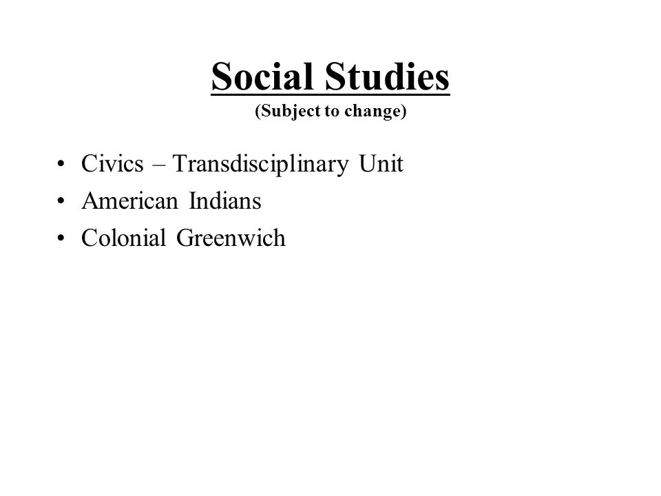 Social Studies (Subject to change) Civics – Transdisciplinary Unit American Indians Colonial Greenwich
