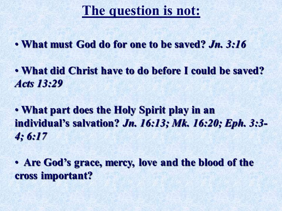 The question is not: What must God do for one to be saved? Jn. 3:16 What must God do for one to be saved? Jn. 3:16 What did Christ have to do before I