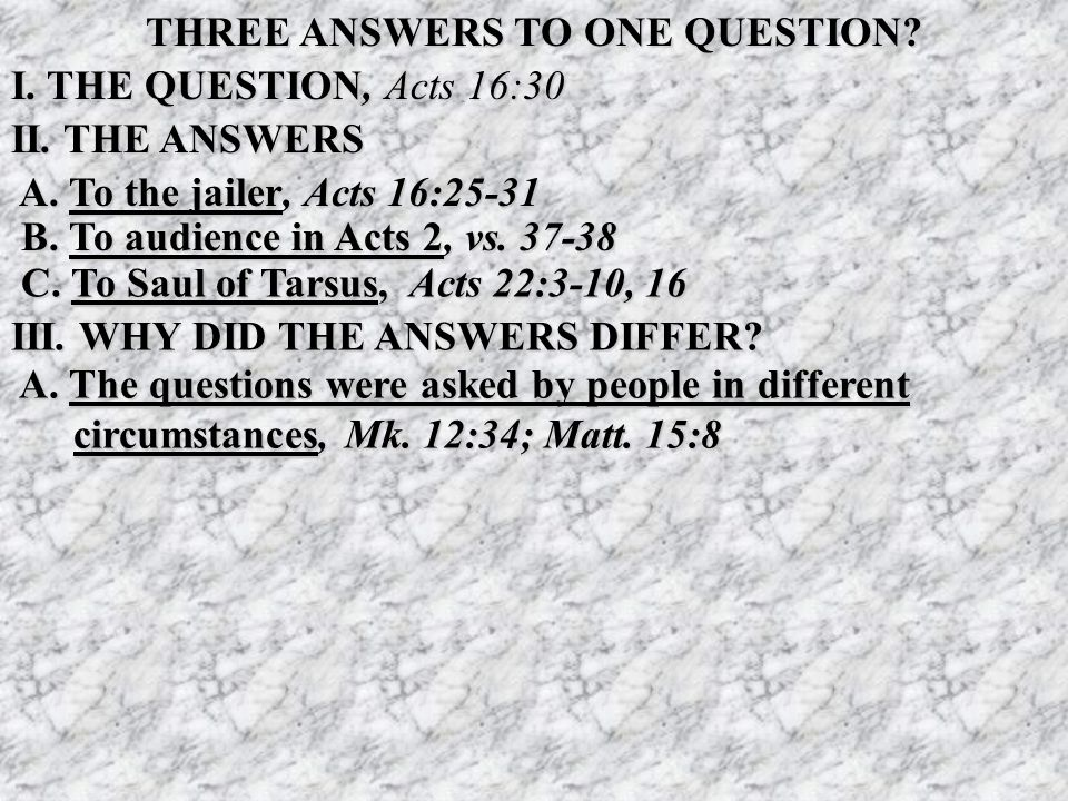 THREE ANSWERS TO ONE QUESTION? I. THE QUESTION, Acts 16:30 II. THE ANSWERS A. To the jailer, Acts 16:25-31 A. To the jailer, Acts 16:25-31 B. To audie