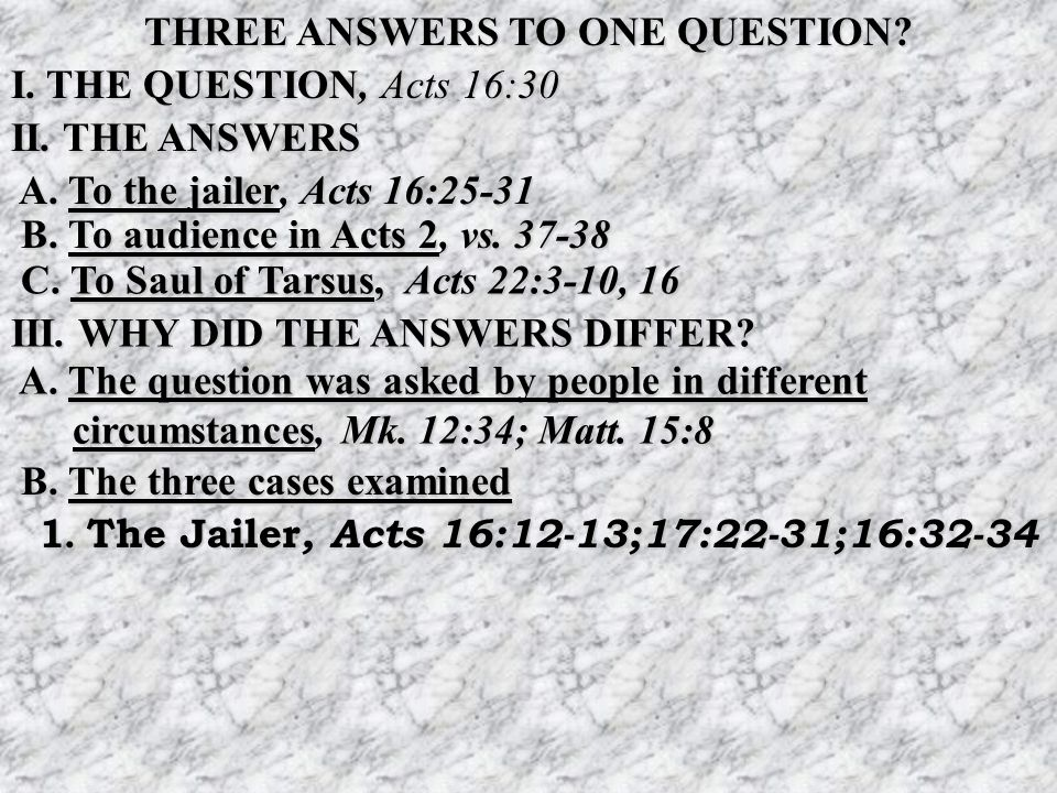 THREE ANSWERS TO ONE QUESTION. I. THE QUESTION, Acts 16:30 II.