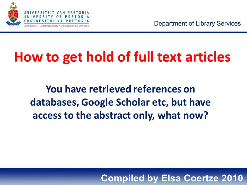 How to get hold of full text articles You have retrieved references on databases, Google Scholar etc, but have access to the abstract only, what now?