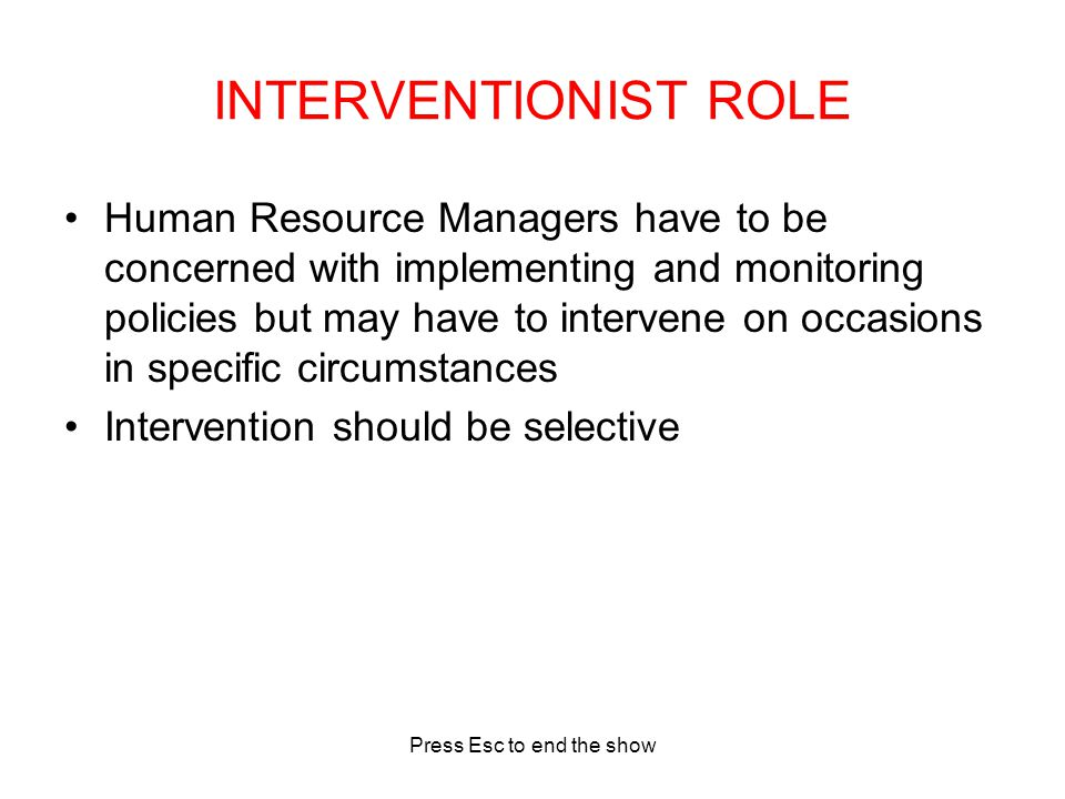 Press Esc to end the show INTERVENTIONIST ROLE Human Resource Managers have to be concerned with implementing and monitoring policies but may have to intervene on occasions in specific circumstances Intervention should be selective