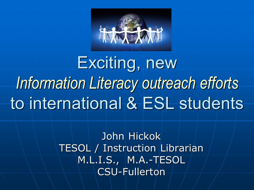 Exciting, new Information Literacy outreach efforts to international & ESL students John Hickok TESOL / Instruction Librarian M.L.I.S., M.A.-TESOL CSU