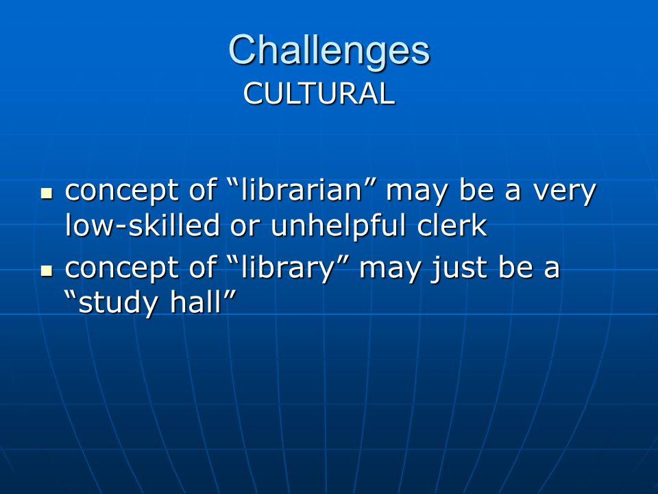 Challenges concept of librarian may be a very low-skilled or unhelpful clerk concept of librarian may be a very low-skilled or unhelpful clerk concept of library may just be a study hall concept of library may just be a study hall CULTURAL