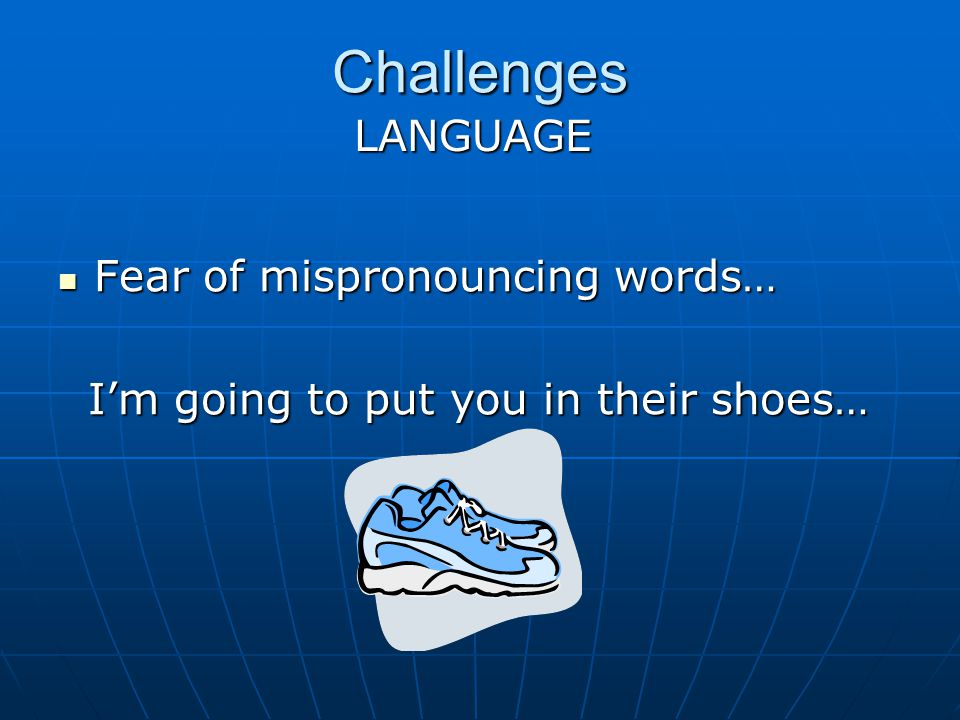 Challenges Fear of mispronouncing words… Fear of mispronouncing words… Im going to put you in their shoes… Im going to put you in their shoes… LANGUAGE