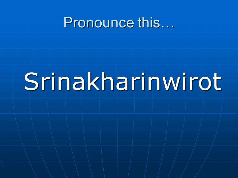 Pronounce this… Srinakharinwirot Srinakharinwirot
