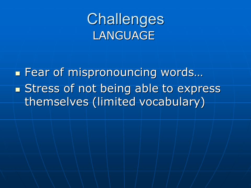 Challenges Fear of mispronouncing words… Fear of mispronouncing words… Stress of not being able to express themselves (limited vocabulary) Stress of n