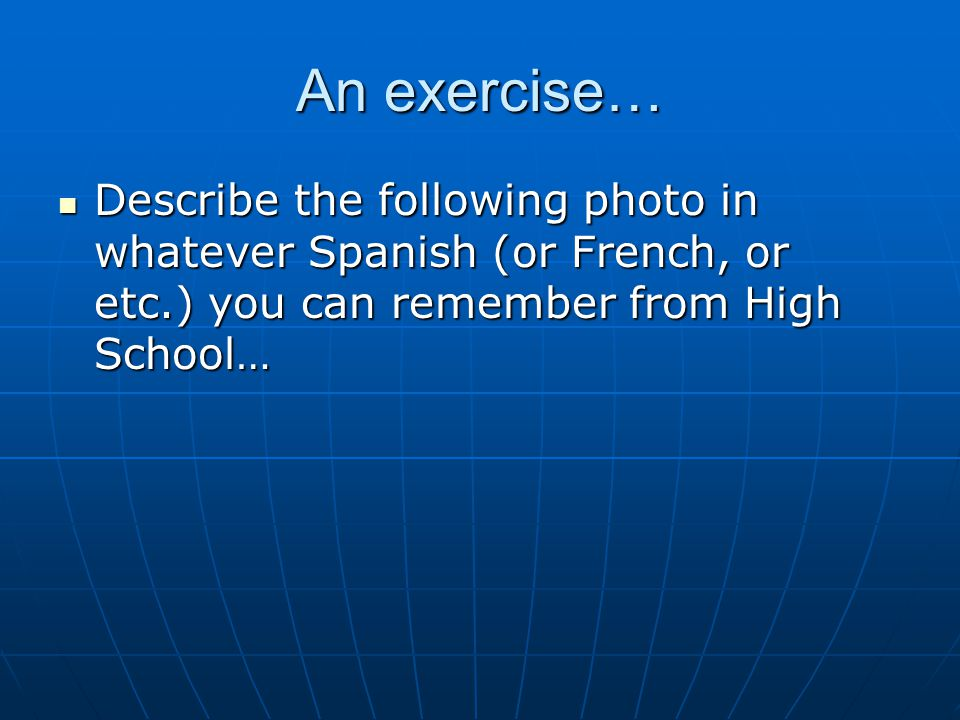 An exercise… Describe the following photo in whatever Spanish (or French, or etc.) you can remember from High School… Describe the following photo in whatever Spanish (or French, or etc.) you can remember from High School…