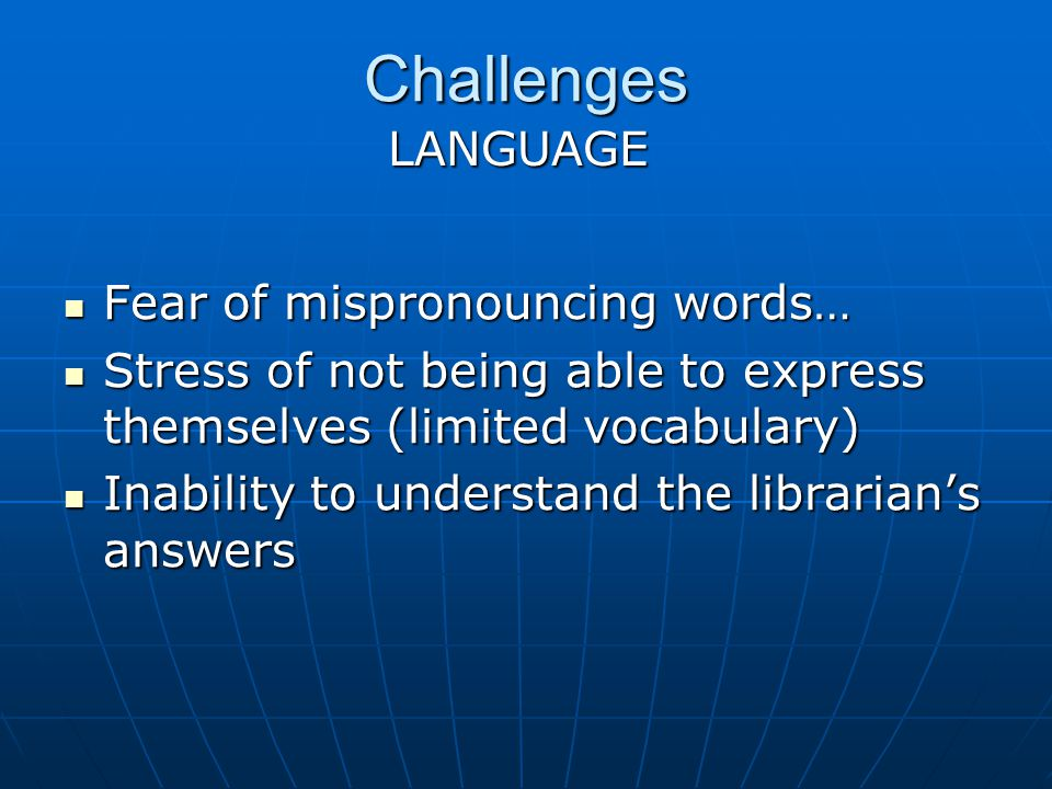 Challenges Fear of mispronouncing words… Fear of mispronouncing words… Stress of not being able to express themselves (limited vocabulary) Stress of not being able to express themselves (limited vocabulary) Inability to understand the librarians answers Inability to understand the librarians answers LANGUAGE