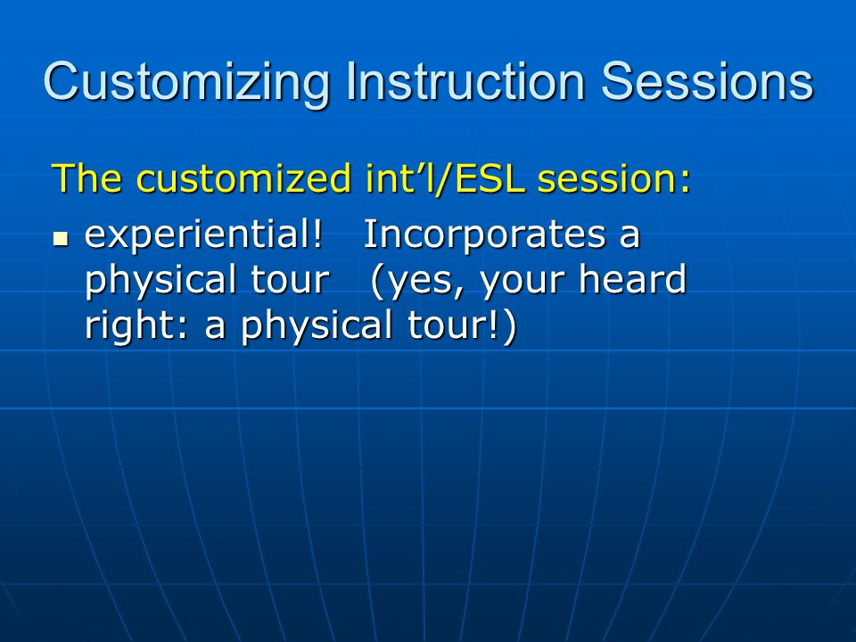 Customizing Instruction Sessions The customized intl/ESL session: experiential! Incorporates a physical tour (yes, your heard right: a physical tour!)