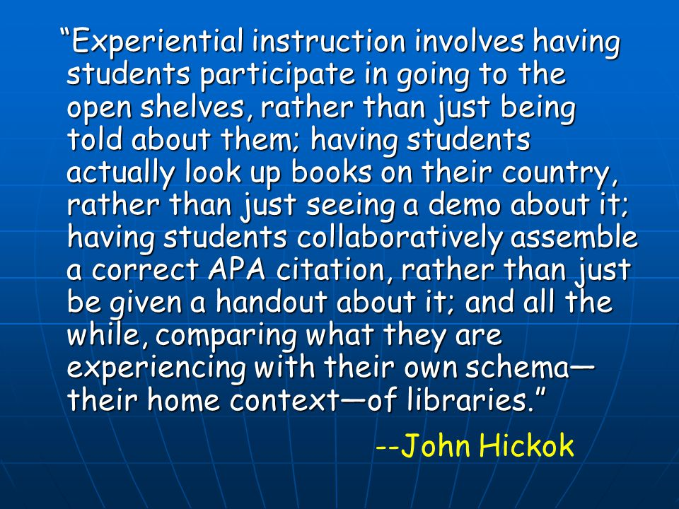 Experiential instruction involves having students participate in going to the open shelves, rather than just being told about them; having students ac