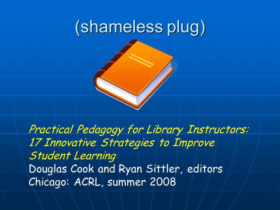 (shameless plug) Practical Pedagogy for Library Instructors: 17 Innovative Strategies to Improve Student Learning Douglas Cook and Ryan Sittler, editors Chicago: ACRL, summer 2008