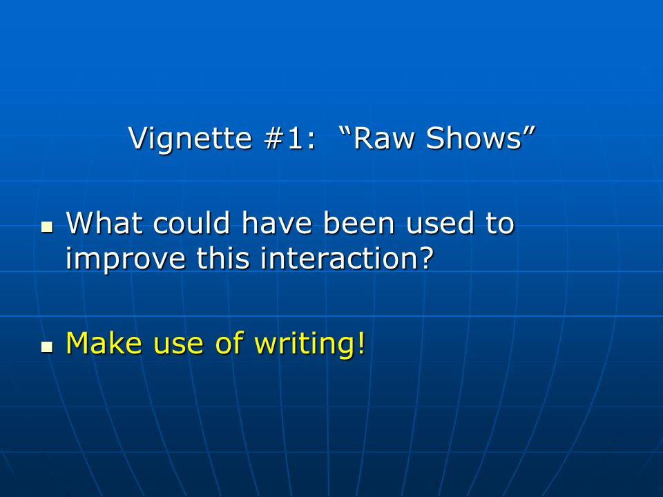 Vignette #1: Raw Shows What could have been used to improve this interaction.