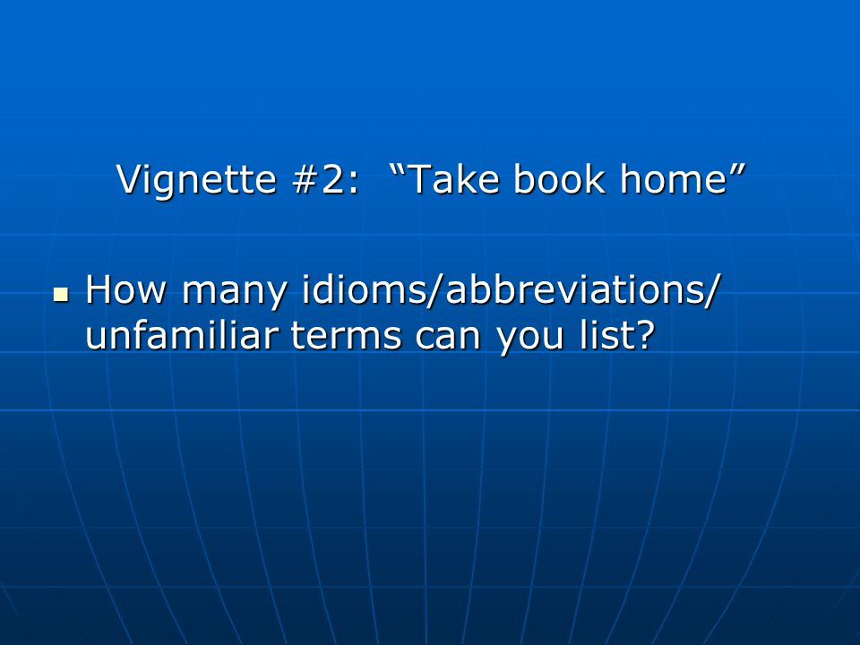 Vignette #2: Take book home How many idioms/abbreviations/ unfamiliar terms can you list? How many idioms/abbreviations/ unfamiliar terms can you list