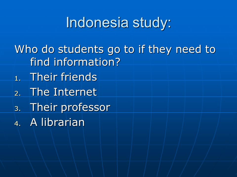Indonesia study: Who do students go to if they need to find information? 1. Their friends 2. The Internet 3. Their professor 4. A librarian