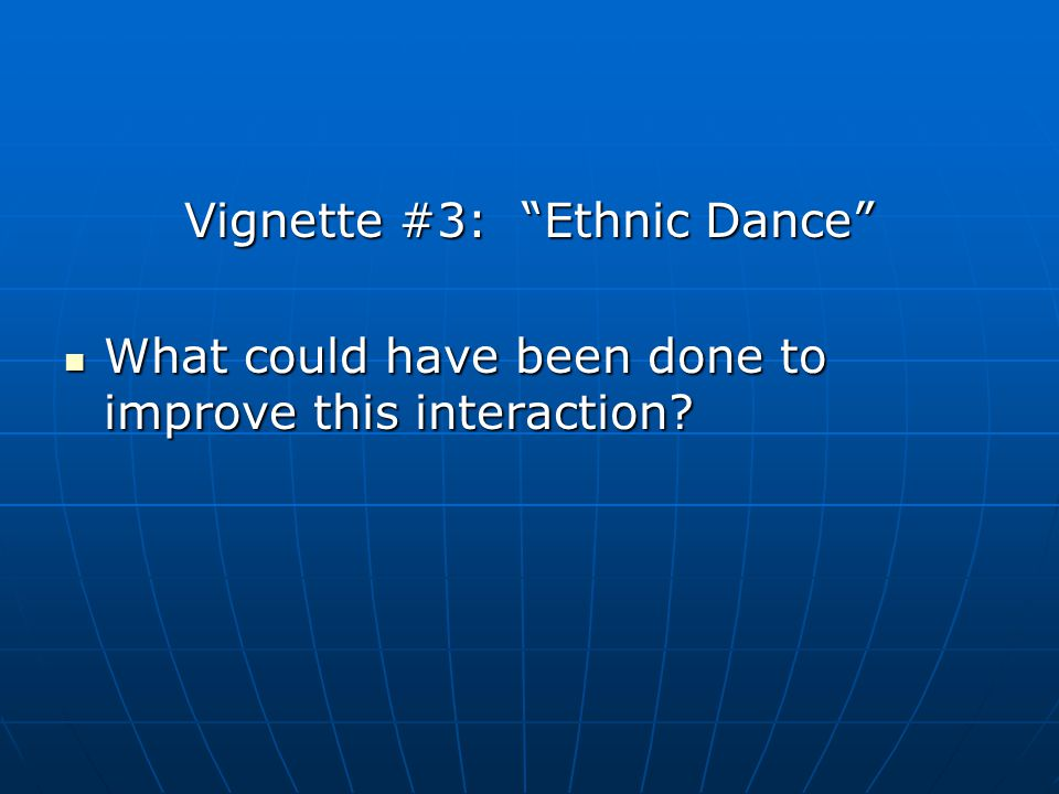 Vignette #3: Ethnic Dance What could have been done to improve this interaction? What could have been done to improve this interaction?