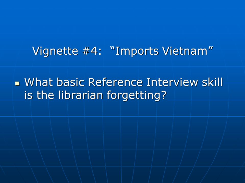 Vignette #4: Imports Vietnam What basic Reference Interview skill is the librarian forgetting.
