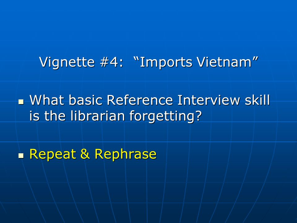 Vignette #4: Imports Vietnam What basic Reference Interview skill is the librarian forgetting? What basic Reference Interview skill is the librarian f