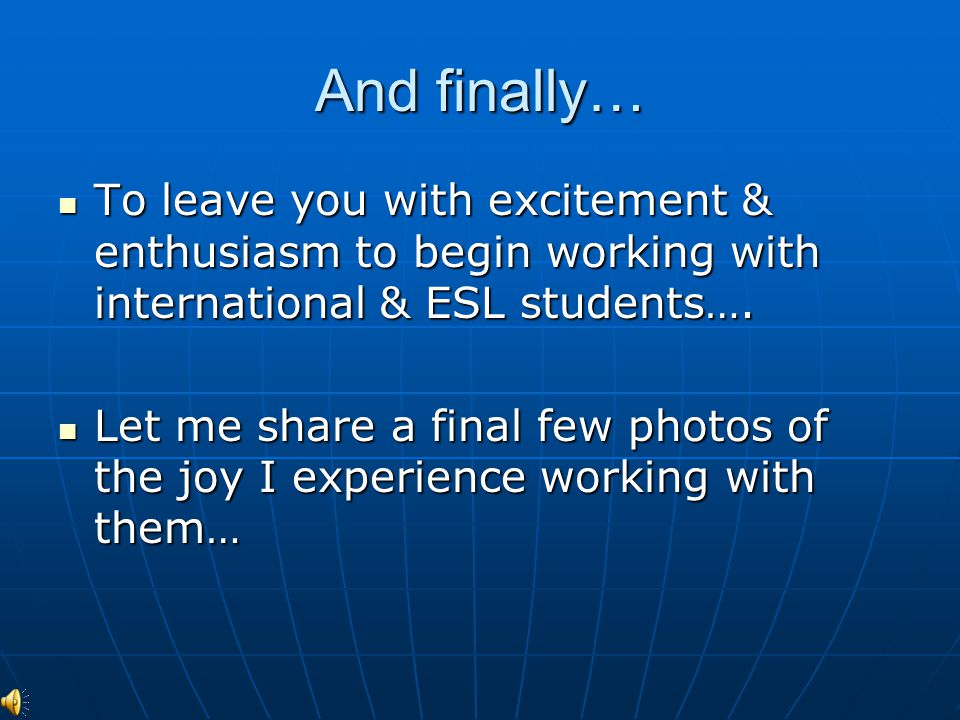 And finally… To leave you with excitement & enthusiasm to begin working with international & ESL students…. To leave you with excitement & enthusiasm