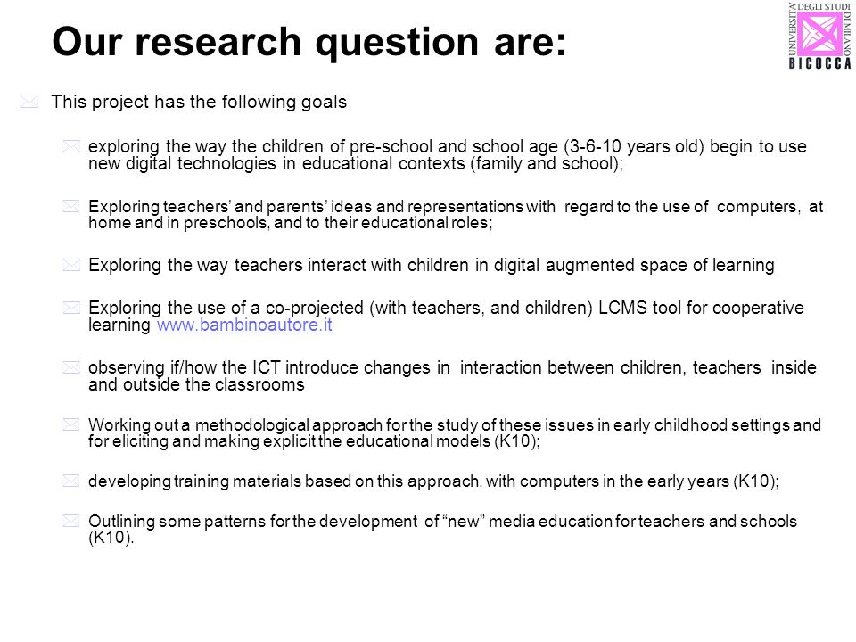 Our research question are: This project has the following goals exploring the way the children of pre-school and school age (3-6-10 years old) begin to use new digital technologies in educational contexts (family and school); Exploring teachers and parents ideas and representations with regard to the use of computers, at home and in preschools, and to their educational roles; Exploring the way teachers interact with children in digital augmented space of learning Exploring the use of a co-projected (with teachers, and children) LCMS tool for cooperative learning www.bambinoautore.itwww.bambinoautore.it observing if/how the ICT introduce changes in interaction between children, teachers inside and outside the classrooms Working out a methodological approach for the study of these issues in early childhood settings and for eliciting and making explicit the educational models (K10); developing training materials based on this approach.