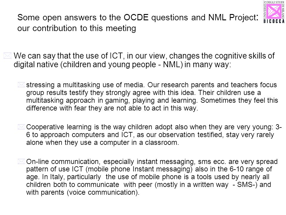 Some open answers to the OCDE questions and NML Project : our contribution to this meeting We can say that the use of ICT, in our view, changes the cognitive skills of digital native (children and young people - NML) in many way: stressing a multitasking use of media.