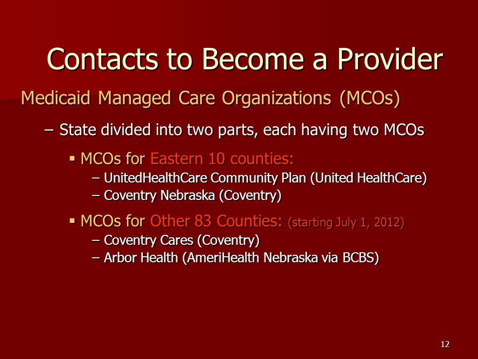 12 Contacts to Become a Provider Medicaid Managed Care Organizations (MCOs) –State divided into two parts, each having two MCOs MCOs for Eastern 10 counties: MCOs for Eastern 10 counties: –UnitedHealthCare Community Plan (United HealthCare) –Coventry Nebraska (Coventry) MCOs for Other 83 Counties: (starting July 1, 2012) MCOs for Other 83 Counties: (starting July 1, 2012) –Coventry Cares (Coventry) –Arbor Health (AmeriHealth Nebraska via BCBS)